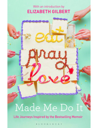 Eat, Pray, Love Made Me Do It: Life Journeys Inspired By . .